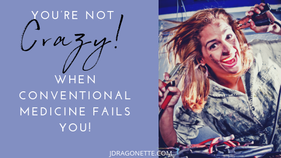 You're not crazy! When conventional medicine fails you.