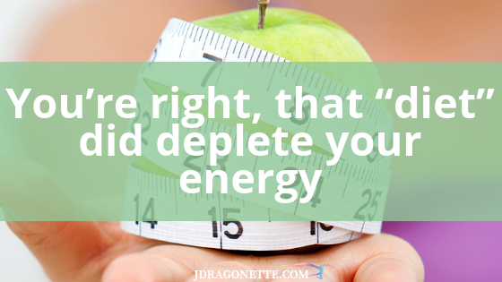 "You're right, that ""diet"" did deplete your energy"