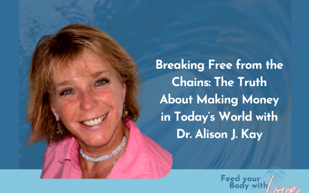 Breaking Free from the Chains: The Truth About Making Money in Today's World with Dr. Alison J. Kay